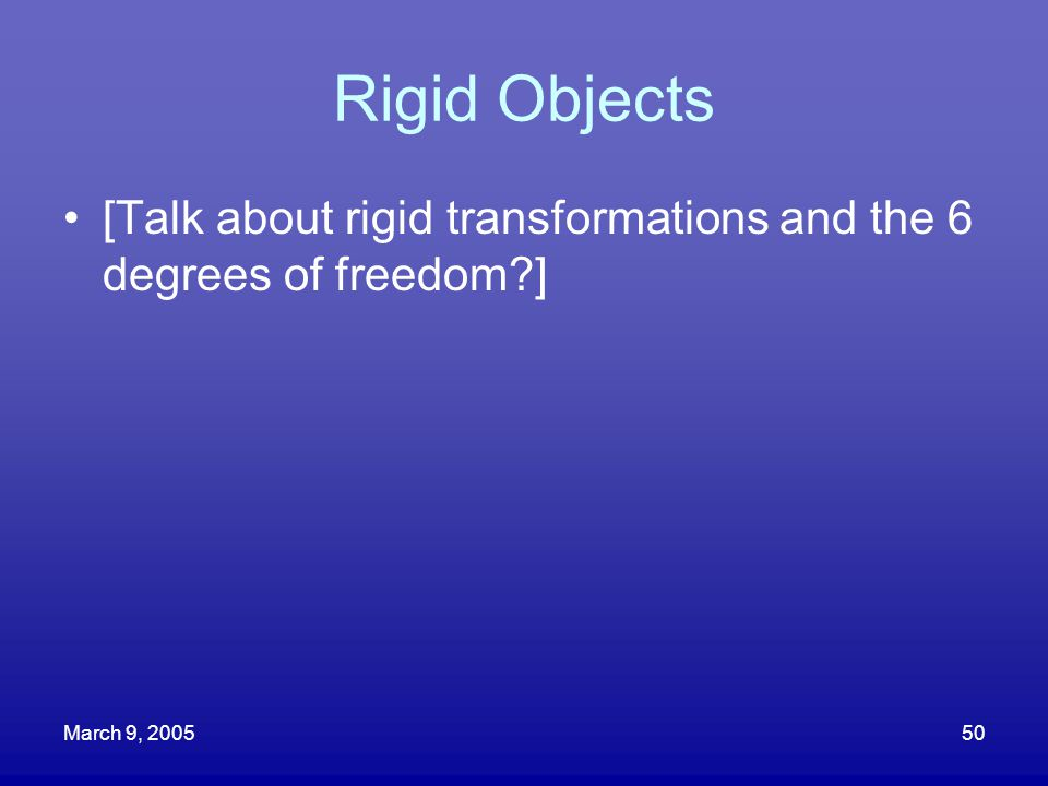 Rigid Objects [Talk about rigid transformations and the 6 degrees of freedom ] March 9, 2005